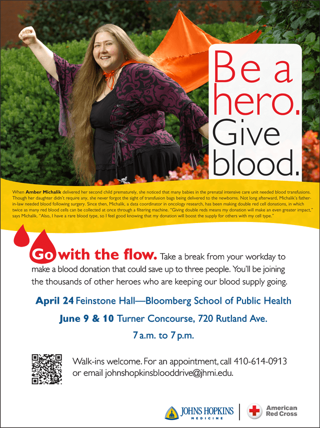 Be a hero. Give blood. Take a break from your workday to make a blood donation that could save up to three people. You'll be joining the thousands of other heroes who are keeping our blood supply going. April 24 - Feinstone Hall, Bloomberg School of Public Health, June 9 & 10, Turner Concourse, 720 Rutland Avenue, 7 am to 7 pm. Walk-ins welcome. For an appointment call 410-614-0913 or email johnshopkinsblooddrive@jhmi.edu