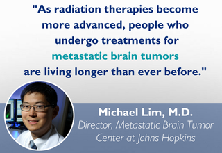As radiation therapies become more advanced, people who undergo treatments for metastatic brain tumors are living longer than ever before. Quote from Michael Lim, M.D.