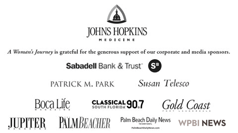 Johns Hopkins Medicine: A Woman's Journey is grateful for the generous support of our corporate and media sponsors. Sabadell Bank and Trust, Partick M. Park, Susan Telesco, Boca Life magazine, Classical 90.7 South Florida, Gold Coast Fort Lauderdale, Jupiter Magazine, The Palm Beacher, Palm Beach Daily News, WPBI News