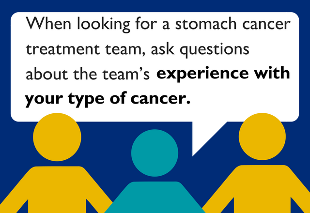 When looking for a stomach cancer treatment team, ask questions about the team's experience with your type of cancer.